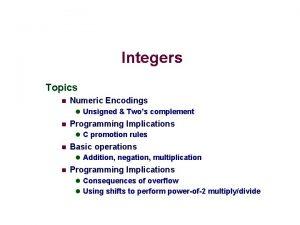 Integers Topics n Numeric Encodings l Unsigned Twos