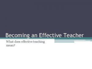 Becoming an Effective Teacher What does effective teaching