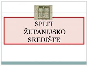 SPLIT UPANIJSKO SREDITE Split je dobio ime po