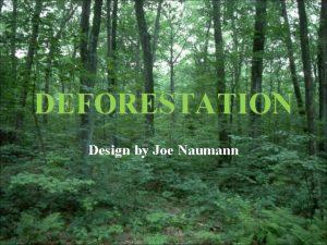 DEFORESTATION Design by Joe Naumann Unit XI Deforestation