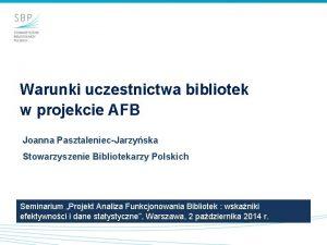 Warunki uczestnictwa bibliotek w projekcie AFB Joanna PasztaleniecJarzyska