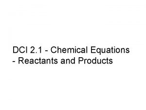 DCI 2 1 Chemical Equations Reactants and Products