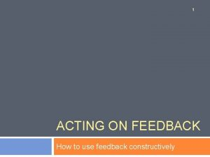1 ACTING ON FEEDBACK How to use feedback