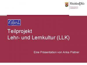 Teilprojekt Lehr und Lernkultur LLK Eine Prsentation von