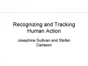 Recognizing and Tracking Human Action Josephine Sullivan and
