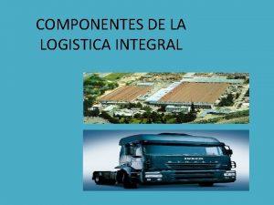 COMPONENTES DE LA LOGISTICA INTEGRAL COMPONENTES DE LA