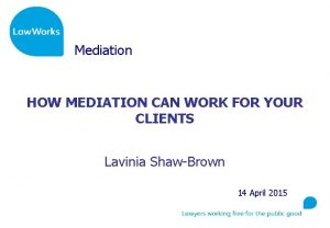 Mediation HOW MEDIATION CAN WORK FOR YOUR CLIENTS