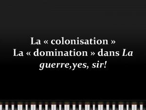 La colonisation La domination dans La guerre yes