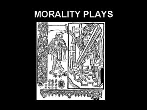 MORALITY PLAYS Morality Plays Only five medieval English