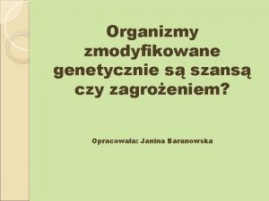 Organizmy zmodyfikowane genetycznie s szans czy zagroeniem Opracowaa