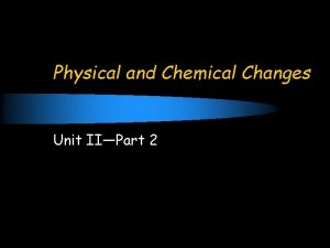 Physical and Chemical Changes Unit IIPart 2 Concept