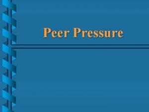 Peer Pressure Peer Pressure A peer is a