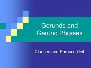 Gerunds and Gerund Phrases Clauses and Phrases Unit