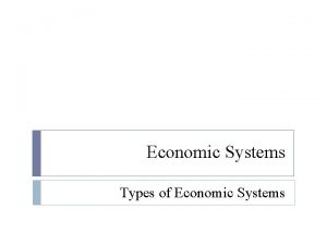 Economic Systems Types of Economic Systems Traditional Economic