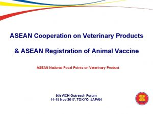 ASEAN Cooperation on Veterinary Products ASEAN Registration of