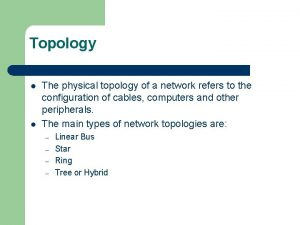 Topology l l The physical topology of a