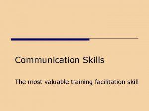 Communication Skills The most valuable training facilitation skill