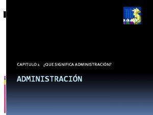 CAPITULO 1 QUE SIGNIFICA ADMINISTRACIN ADMINISTRACIN El xito