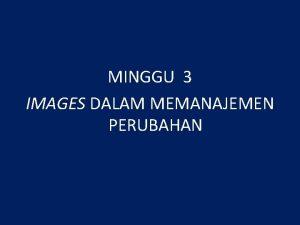 MINGGU 3 IMAGES DALAM MEMANAJEMEN PERUBAHAN MENGAPA IMAGES