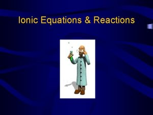 Ionic Equations Reactions Equations Molecular equations show the