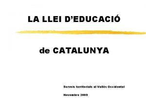 LA LLEI DEDUCACI de CATALUNYA Serveis territorials al