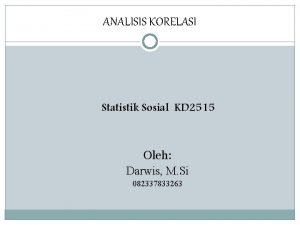 ANALISIS KORELASI Statistik Sosial KD 2515 Oleh Darwis