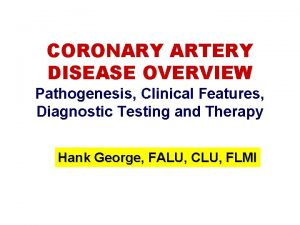 CORONARY ARTERY DISEASE OVERVIEW Pathogenesis Clinical Features Diagnostic