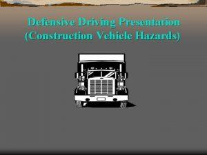 Defensive Driving Presentation Construction Vehicle Hazards Defensive Driving