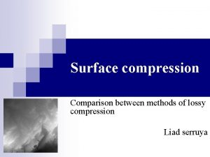 Surface compression Comparison between methods of lossy compression