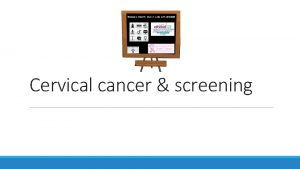 Cervical cancer screening Objectives What is cervical cancer