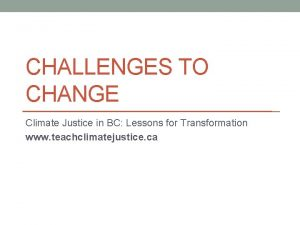 CHALLENGES TO CHANGE Climate Justice in BC Lessons