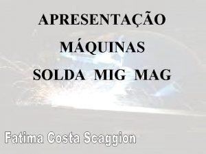 APRESENTAO MQUINAS SOLDA MIG MAG O QUE MIG
