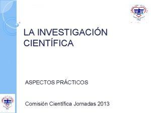 LA INVESTIGACIN CIENTFICA ASPECTOS PRCTICOS Comisin Cientfica Jornadas