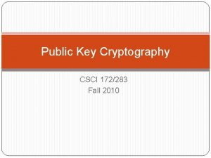 Public Key Cryptography CSCI 172283 Fall 2010 Public