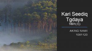 Kari Seediq Tgdaya 1601 AKING NAWI 1081120 Kari