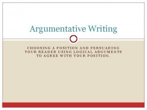 Argumentative Writing CHOOSING A POSITION AND PERSUADING YOUR
