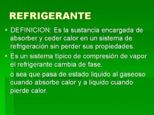 REFRIGERANTE DEFINICION Es la sustancia encargada de absorber