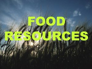 FOOD RESOURCES FOOD RESOURSES World food problems Changes