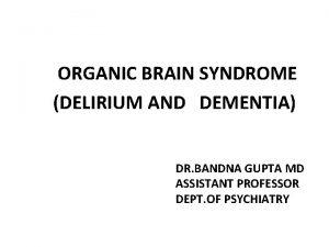 ORGANIC BRAIN SYNDROME DELIRIUM AND DEMENTIA DR BANDNA