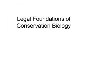 Legal Foundations of Conservation Biology Conservation Biology is