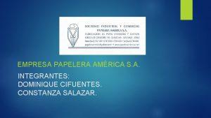 EMPRESA PAPELERA AMRICA S A INTEGRANTES DOMINIQUE CIFUENTES