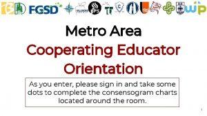 Metro Area Cooperating Educator Orientation As you enter