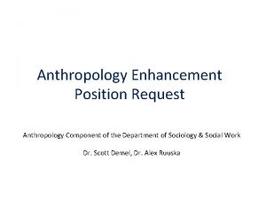 Anthropology Enhancement Position Request Anthropology Component of the