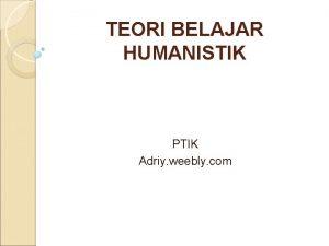 TEORI BELAJAR HUMANISTIK PTIK Adriy weebly com Teori