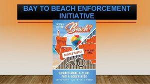 BAY TO BEACH ENFORCEMENT INITIATIVE Majority of DUI