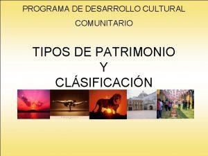 PROGRAMA DE DESARROLLO CULTURAL COMUNITARIO TIPOS DE PATRIMONIO