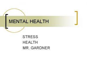 MENTAL HEALTH STRESS HEALTH MR GARDNER STRESS n