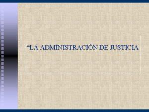 LA ADMINISTRACIN DE JUSTICIA LA ADMINISTRACIN DE JUSTICIA