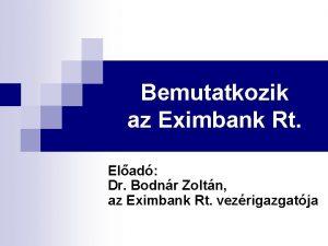 Bemutatkozik az Eximbank Rt Elad Dr Bodnr Zoltn