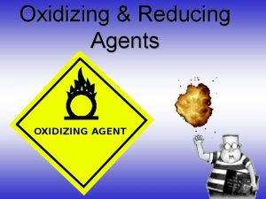Oxidizing Reducing Agents Oxidizing Agents An oxidizing agent